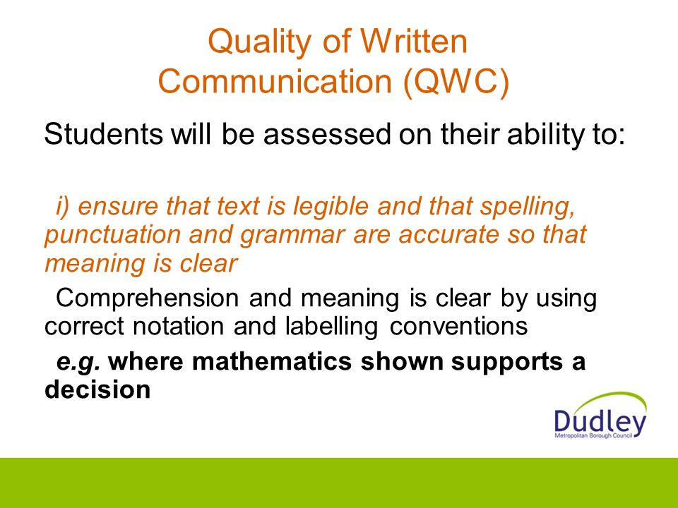 Quality of Written Communication (QWC) Students will be assessed on their ability to: i) ensure that text is legible and that spelling, punctuation and grammar are accurate so that meaning is clear Comprehension and meaning is clear by using correct notation and labelling conventions e.g.