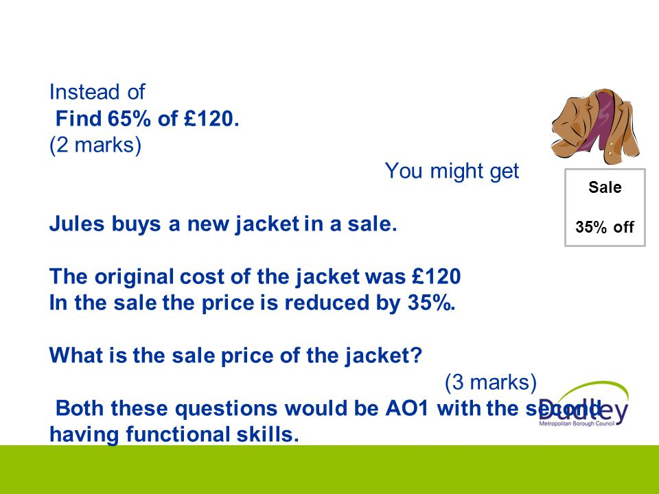 Instead of Find 65% of £120. (2 marks) You might get Jules buys a new jacket in a sale.