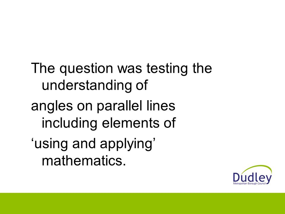 The question was testing the understanding of angles on parallel lines including elements of 'using and applying' mathematics.