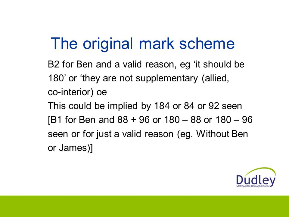 The original mark scheme B2 for Ben and a valid reason, eg 'it should be 180' or 'they are not supplementary (allied, co-interior) oe This could be implied by 184 or 84 or 92 seen [B1 for Ben and 88 + 96 or 180 – 88 or 180 – 96 seen or for just a valid reason (eg.