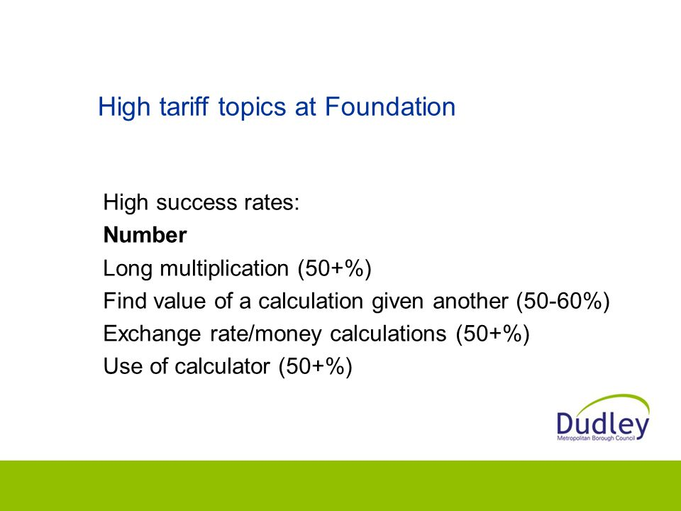 High tariff topics at Foundation High success rates: Number Long multiplication (50+%) Find value of a calculation given another (50-60%) Exchange rate/money calculations (50+%) Use of calculator (50+%)
