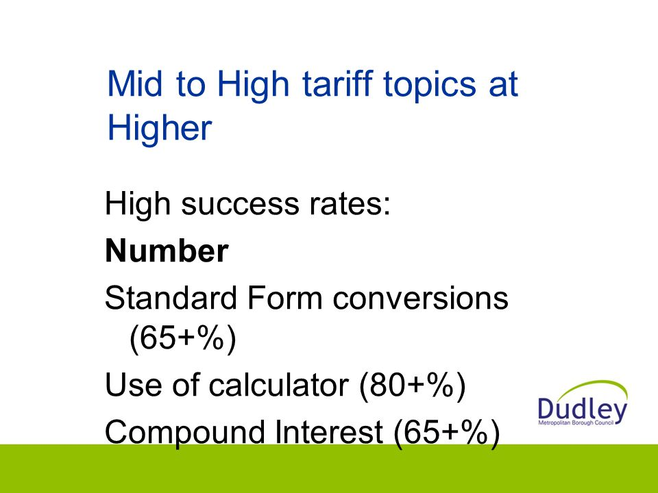 Mid to High tariff topics at Higher High success rates: Number Standard Form conversions (65+%) Use of calculator (80+%) Compound Interest (65+%)