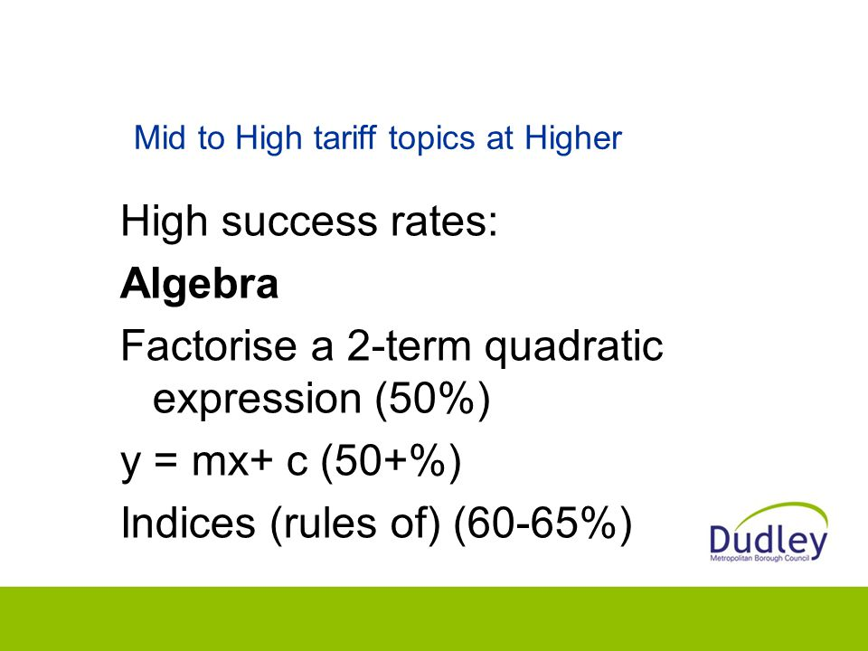 Mid to High tariff topics at Higher High success rates: Algebra Factorise a 2-term quadratic expression (50%) y = mx+ c (50+%) Indices (rules of) (60-65%)