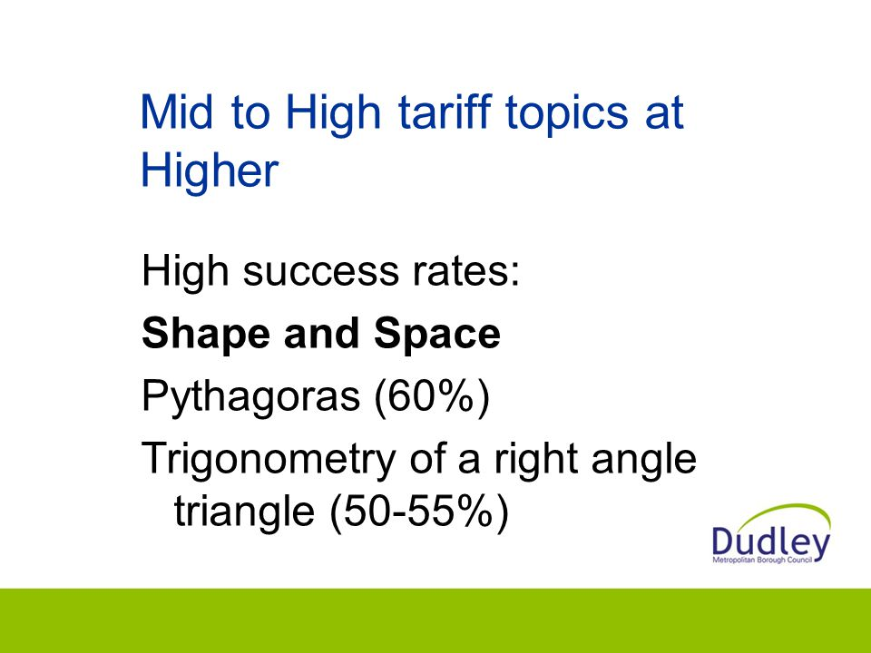 Mid to High tariff topics at Higher High success rates: Shape and Space Pythagoras (60%) Trigonometry of a right angle triangle (50-55%)
