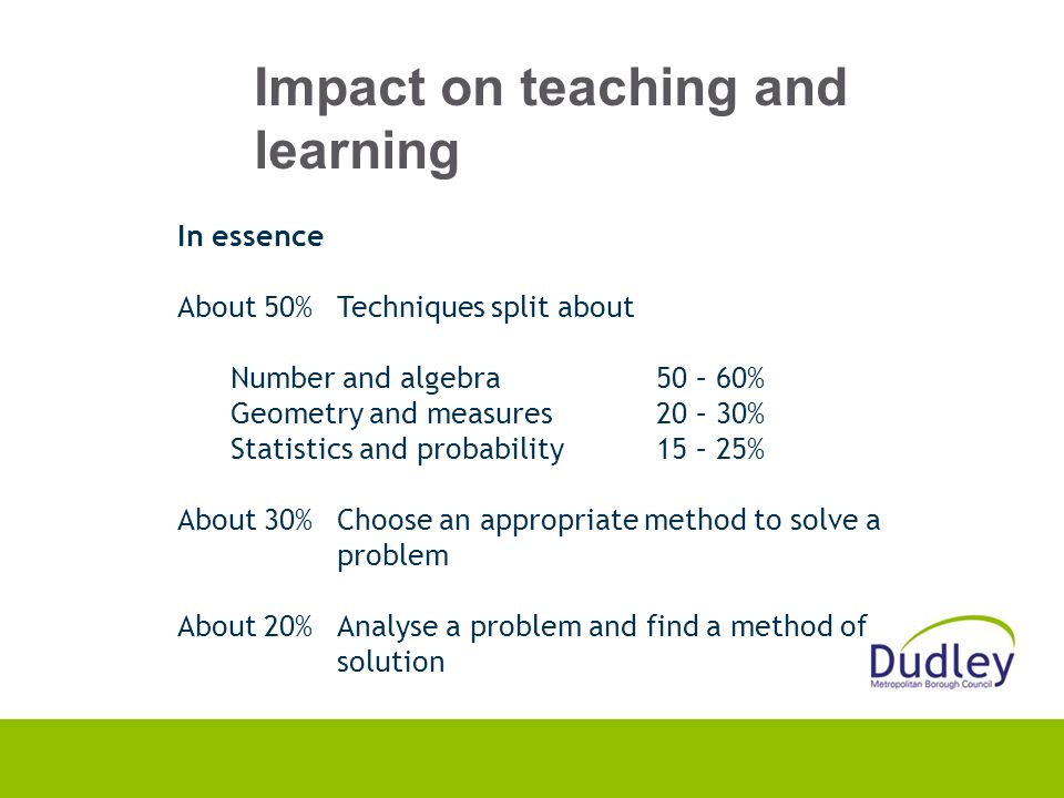 Impact on teaching and learning In essence About 50%Techniques split about Number and algebra50 – 60% Geometry and measures20 – 30% Statistics and probability15 – 25% About 30%Choose an appropriate method to solve a problem About 20%Analyse a problem and find a method of solution