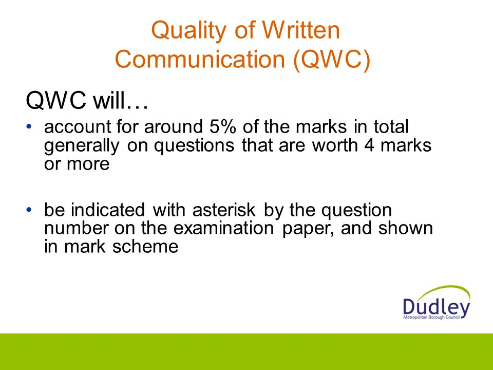 Quality of Written Communication (QWC) QWC will… account for around 5% of the marks in total generally on questions that are worth 4 marks or more be indicated with asterisk by the question number on the examination paper, and shown in mark scheme