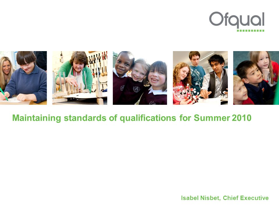 Maintaining standards of qualifications for Summer 2010 Isabel Nisbet, Chief Executive