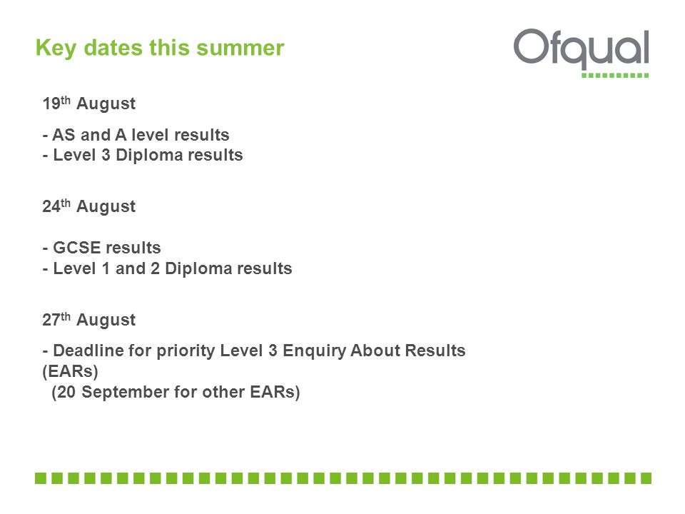 Key dates this summer 19 th August - AS and A level results - Level 3 Diploma results 24 th August - GCSE results - Level 1 and 2 Diploma results 27 th August - Deadline for priority Level 3 Enquiry About Results (EARs) (20 September for other EARs)