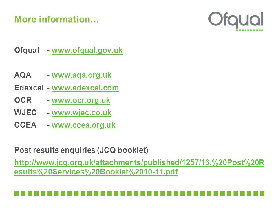 More information… Ofqual- www.ofqual.gov.ukwww.ofqual.gov.uk AQA - www.aqa.org.ukwww.aqa.org.uk Edexcel - www.edexcel.comwww.edexcel.com OCR - www.ocr.org.ukwww.ocr.org.uk WJEC - www.wjec.co.ukwww.wjec.co.uk CCEA - www.ccea.org.ukwww.ccea.org.uk Post results enquiries (JCQ booklet) http://www.jcq.org.uk/attachments/published/1257/13.%20Post%20R esults%20Services%20Booklet%2010-11.pdf