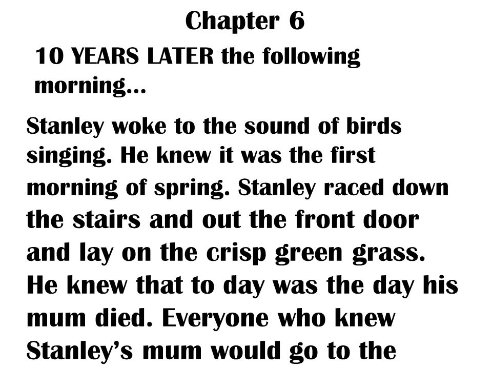 Chapter 6 10 YEARS LATER the following morning… Stanley woke to the sound of birds singing. He knew it was the first morning of spring. Stanley raced