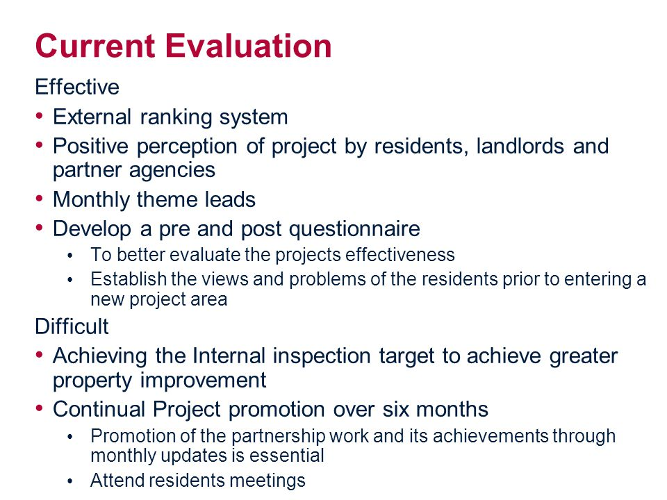 Current Evaluation Effective External ranking system Positive perception of project by residents, landlords and partner agencies Monthly theme leads Develop a pre and post questionnaire To better evaluate the projects effectiveness Establish the views and problems of the residents prior to entering a new project area Difficult Achieving the Internal inspection target to achieve greater property improvement Continual Project promotion over six months Promotion of the partnership work and its achievements through monthly updates is essential Attend residents meetings