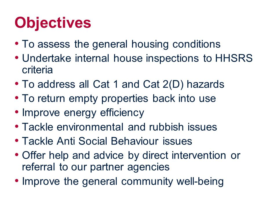 Objectives To assess the general housing conditions Undertake internal house inspections to HHSRS criteria To address all Cat 1 and Cat 2(D) hazards To return empty properties back into use Improve energy efficiency Tackle environmental and rubbish issues Tackle Anti Social Behaviour issues Offer help and advice by direct intervention or referral to our partner agencies Improve the general community well-being