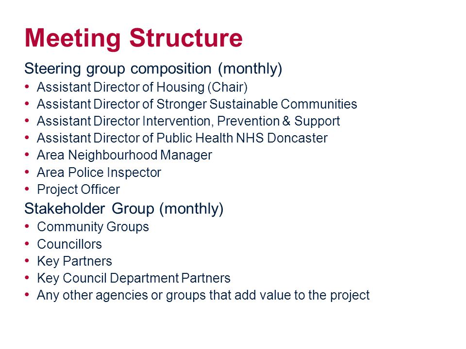 Meeting Structure Steering group composition (monthly) Assistant Director of Housing (Chair) Assistant Director of Stronger Sustainable Communities Assistant Director Intervention, Prevention & Support Assistant Director of Public Health NHS Doncaster Area Neighbourhood Manager Area Police Inspector Project Officer Stakeholder Group (monthly) Community Groups Councillors Key Partners Key Council Department Partners Any other agencies or groups that add value to the project