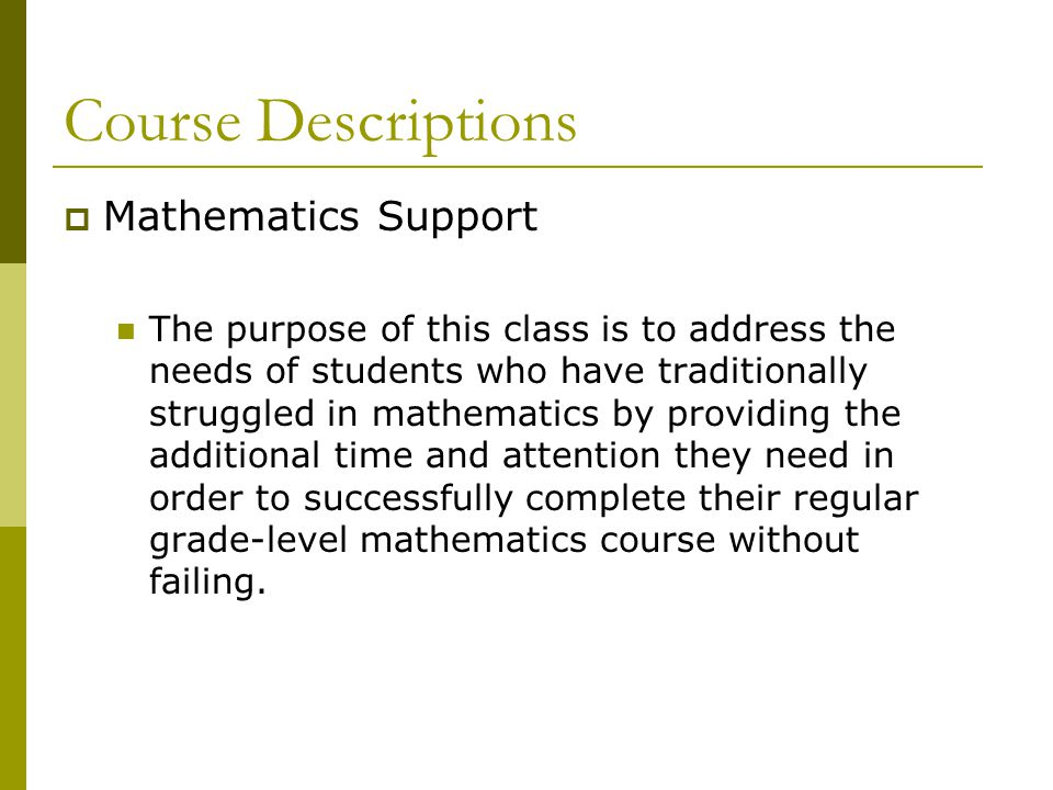 Course Descriptions  Mathematics Support The purpose of this class is to address the needs of students who have traditionally struggled in mathematics by providing the additional time and attention they need in order to successfully complete their regular grade-level mathematics course without failing.