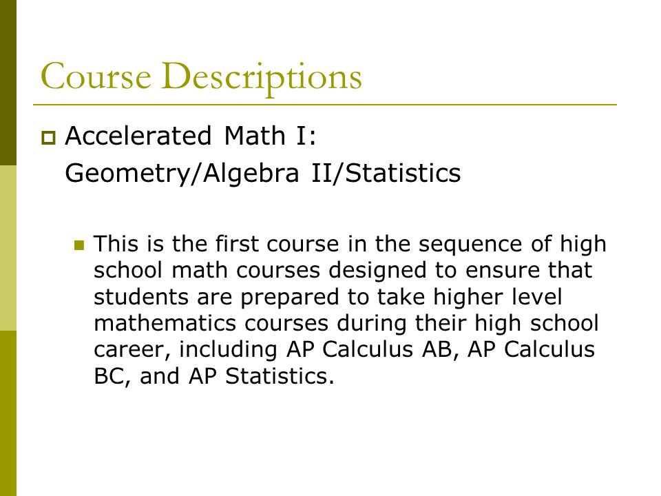 Course Descriptions  Accelerated Math I: Geometry/Algebra II/Statistics This is the first course in the sequence of high school math courses designed to ensure that students are prepared to take higher level mathematics courses during their high school career, including AP Calculus AB, AP Calculus BC, and AP Statistics.