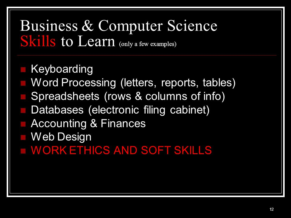 12 Business & Computer Science Skills to Learn (only a few examples) Keyboarding Word Processing (letters, reports, tables) Spreadsheets (rows & columns of info) Databases (electronic filing cabinet) Accounting & Finances Web Design WORK ETHICS AND SOFT SKILLS