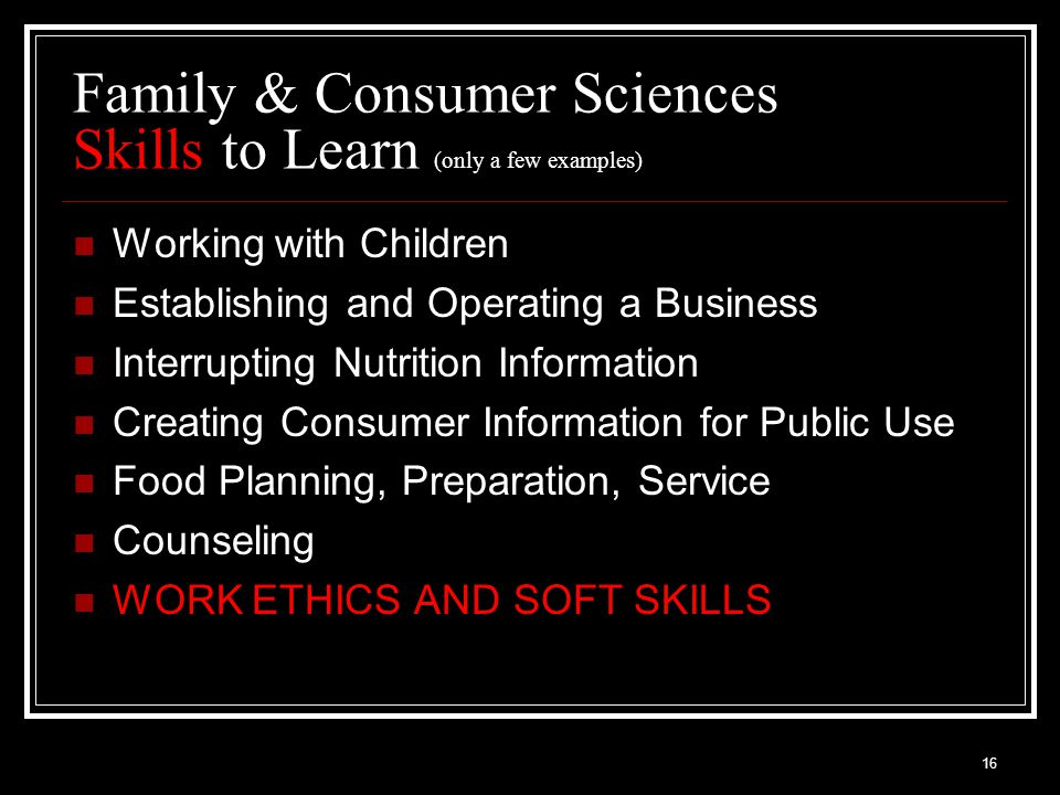 16 Family & Consumer Sciences Skills to Learn (only a few examples) Working with Children Establishing and Operating a Business Interrupting Nutrition Information Creating Consumer Information for Public Use Food Planning, Preparation, Service Counseling WORK ETHICS AND SOFT SKILLS
