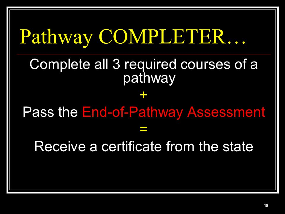 19 Pathway COMPLETER… Complete all 3 required courses of a pathway + Pass the End-of-Pathway Assessment = Receive a certificate from the state