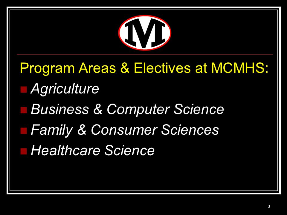 3 Program Areas & Electives at MCMHS: Agriculture Business & Computer Science Family & Consumer Sciences Healthcare Science