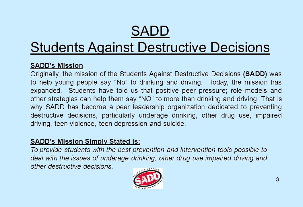 SADD Students Against Destructive Decisions SADD's Mission Originally, the mission of the Students Against Destructive Decisions (SADD) was to help yo