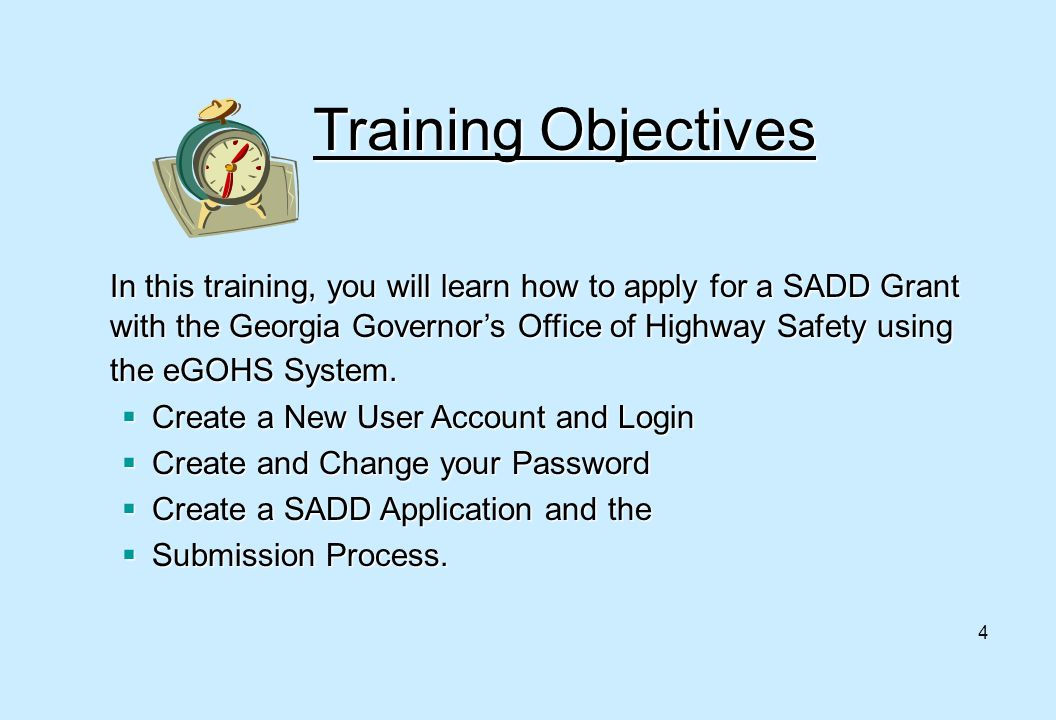 4 Training Objectives In this training, you will learn how to apply for a SADD Grant with the Georgia Governor's Office of Highway Safety using the eG