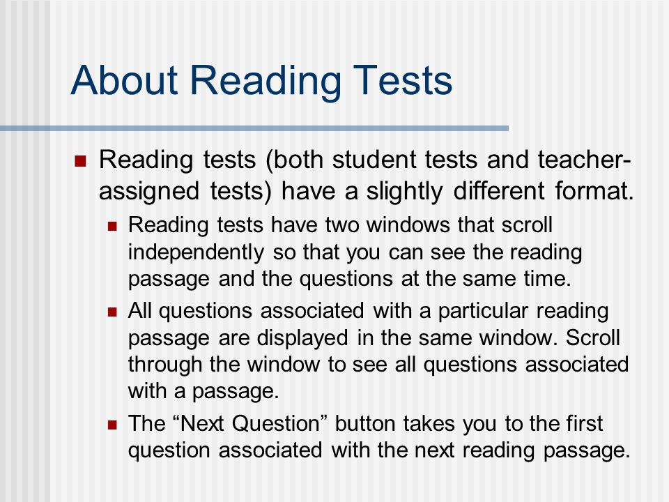 About Reading Tests Reading tests (both student tests and teacher- assigned tests) have a slightly different format.