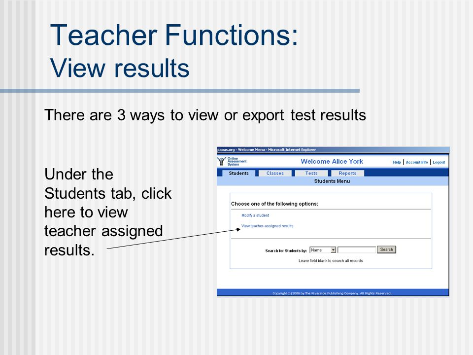Teacher Functions: View results There are 3 ways to view or export test results Under the Students tab, click here to view teacher assigned results.