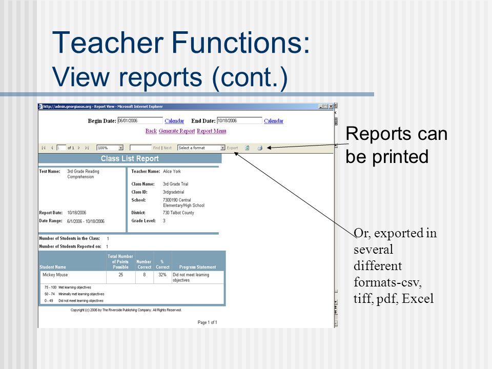 Teacher Functions: View reports (cont.) Reports can be printed Or, exported in several different formats-csv, tiff, pdf, Excel