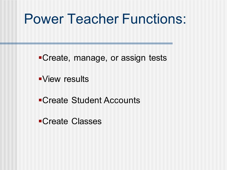 Power Teacher Functions:  Create, manage, or assign tests  View results  Create Student Accounts  Create Classes