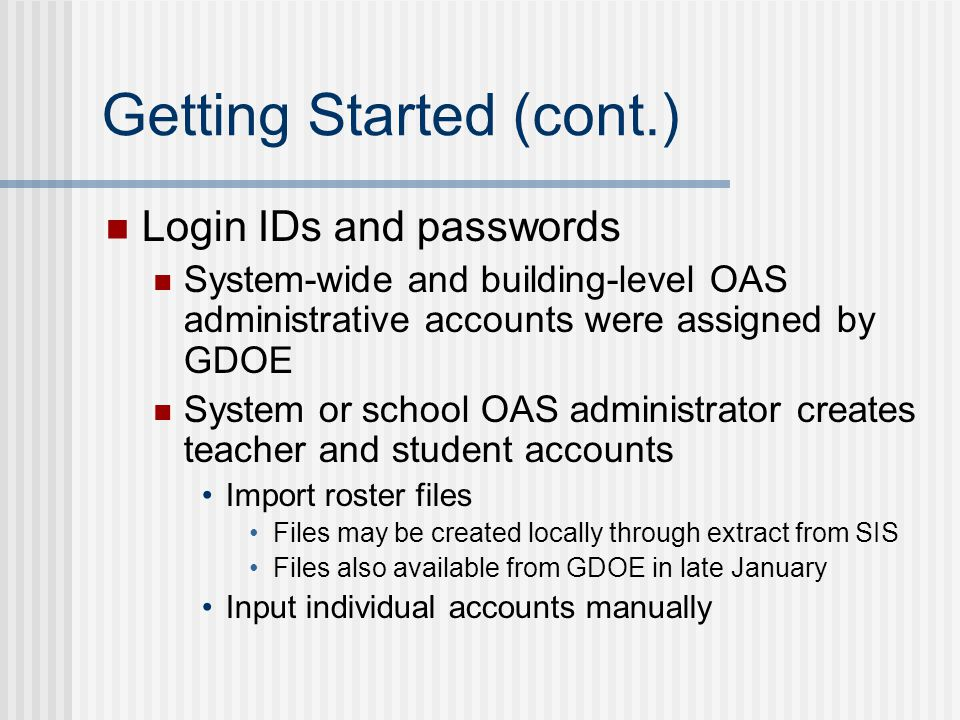 Getting Started (cont.) Login IDs and passwords System-wide and building-level OAS administrative accounts were assigned by GDOE System or school OAS administrator creates teacher and student accounts Import roster files Files may be created locally through extract from SIS Files also available from GDOE in late January Input individual accounts manually