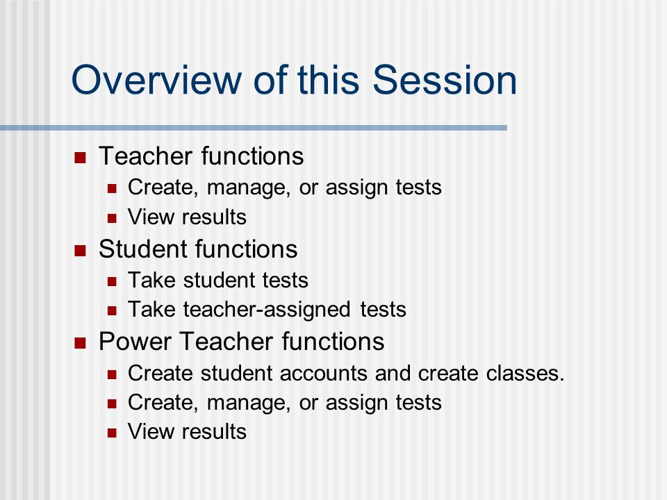 Overview of this Session Teacher functions Create, manage, or assign tests View results Student functions Take student tests Take teacher-assigned tests Power Teacher functions Create student accounts and create classes.