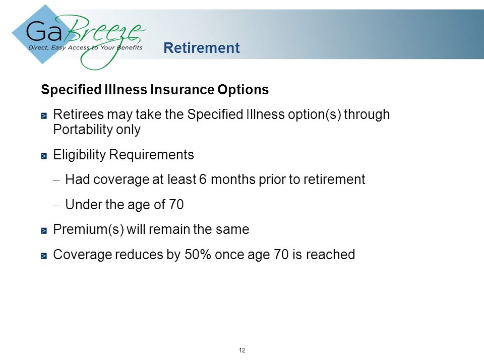 February 2010 12 APRIL 2010 Retirement Specified Illness Insurance Options Retirees may take the Specified Illness option(s) through Portability only Eligibility Requirements – Had coverage at least 6 months prior to retirement – Under the age of 70 Premium(s) will remain the same Coverage reduces by 50% once age 70 is reached