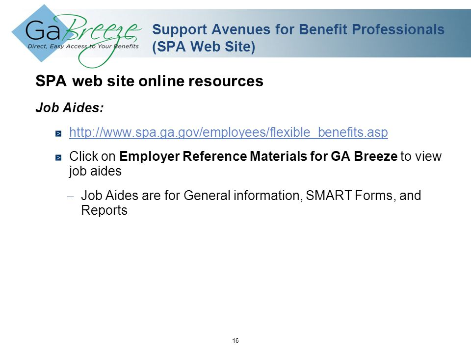 February 2010 16 APRIL 2010 Support Avenues for Benefit Professionals (SPA Web Site) SPA web site online resources Job Aides: http://www.spa.ga.gov/employees/flexible_benefits.asp Click on Employer Reference Materials for GA Breeze to view job aides – Job Aides are for General information, SMART Forms, and Reports