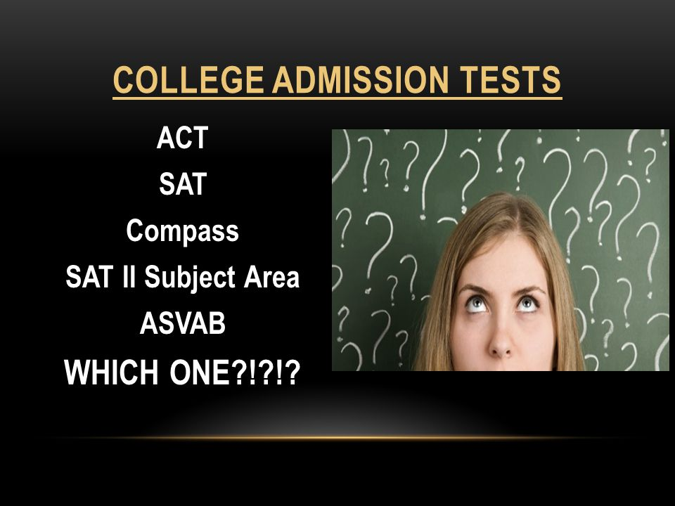 ACT SAT Compass SAT II Subject Area ASVAB WHICH ONE ! ! COLLEGE ADMISSION TESTS