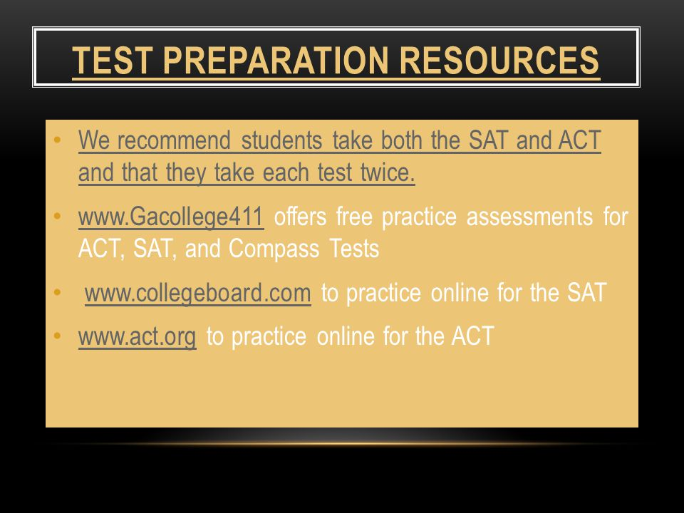 TEST PREPARATION RESOURCES We recommend students take both the SAT and ACT and that they take each test twice.