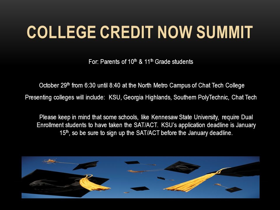 COLLEGE CREDIT NOW SUMMIT For: Parents of 10 th & 11 th Grade students October 29 th from 6:30 until 8:40 at the North Metro Campus of Chat Tech College Presenting colleges will include: KSU, Georgia Highlands, Southern PolyTechnic, Chat Tech Please keep in mind that some schools, like Kennesaw State University, require Dual Enrollment students to have taken the SAT/ACT.