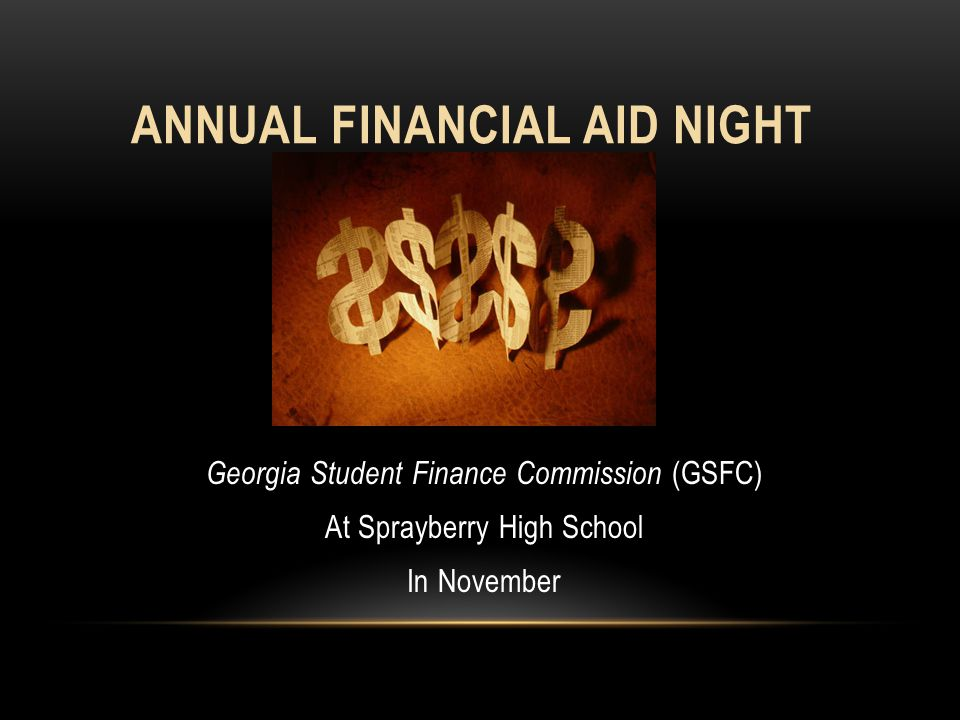 ANNUAL FINANCIAL AID NIGHT Georgia Student Finance Commission (GSFC) At Sprayberry High School In November