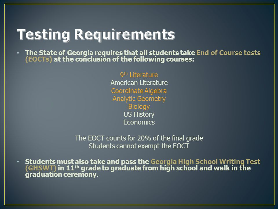 The State of Georgia requires that all students take End of Course tests (EOCTs) at the conclusion of the following courses: 9 th Literature American Literature Coordinate Algebra Analytic Geometry Biology US History Economics The EOCT counts for 20% of the final grade Students cannot exempt the EOCT Students must also take and pass the Georgia High School Writing Test (GHSWT) in 11 th grade to graduate from high school and walk in the graduation ceremony.
