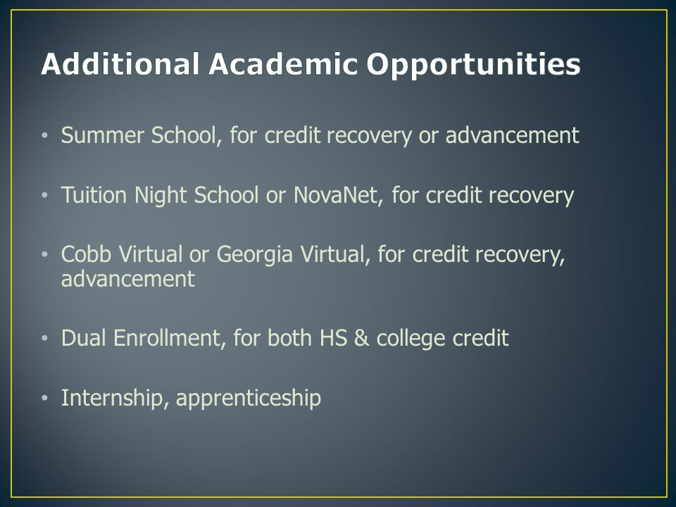 Summer School, for credit recovery or advancement Tuition Night School or NovaNet, for credit recovery Cobb Virtual or Georgia Virtual, for credit recovery, advancement Dual Enrollment, for both HS & college credit Internship, apprenticeship