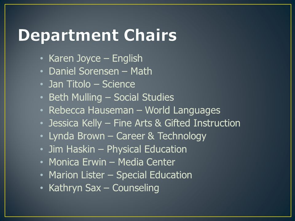 Karen Joyce – English Daniel Sorensen – Math Jan Titolo – Science Beth Mulling – Social Studies Rebecca Hauseman – World Languages Jessica Kelly – Fine Arts & Gifted Instruction Lynda Brown – Career & Technology Jim Haskin – Physical Education Monica Erwin – Media Center Marion Lister – Special Education Kathryn Sax – Counseling