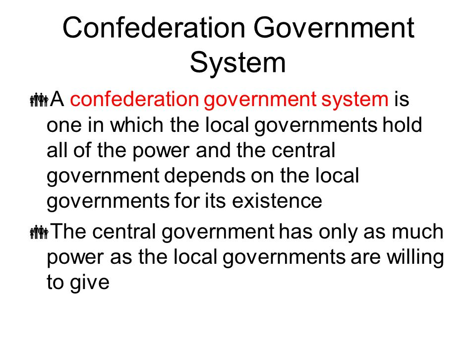 Confederation Government System  A confederation government system is one in which the local governments hold all of the power and the central govern
