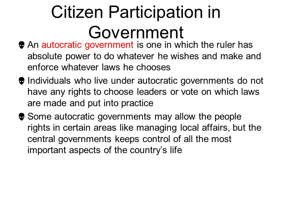 Citizen Participation in Government  An autocratic government is one in which the ruler has absolute power to do whatever he wishes and make and enfo