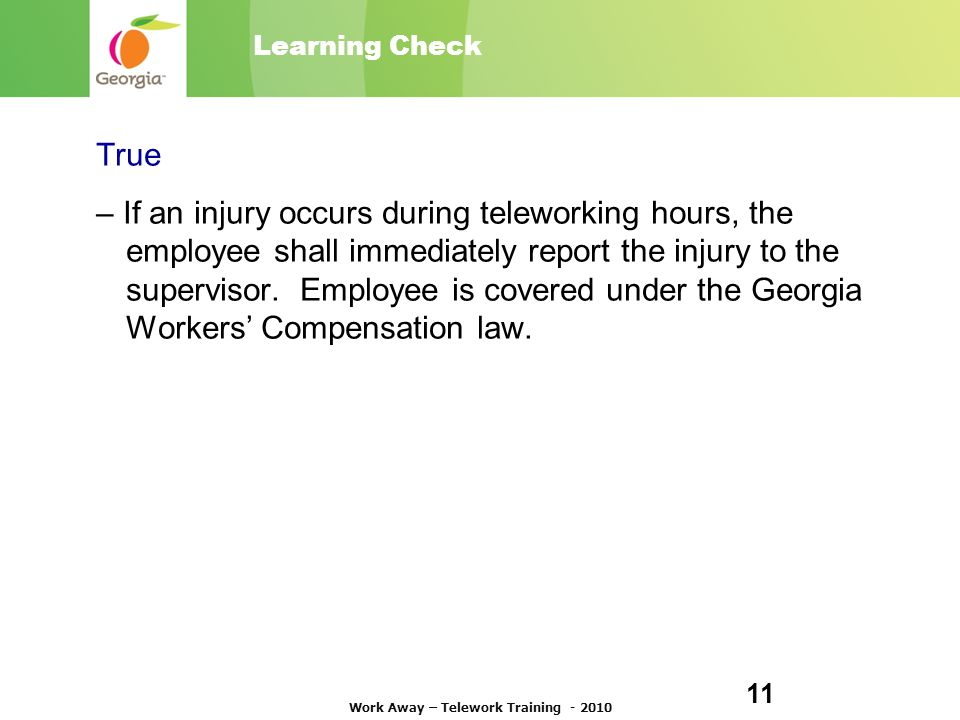 Learning Check True – If an injury occurs during teleworking hours, the employee shall immediately report the injury to the supervisor. Employee is co