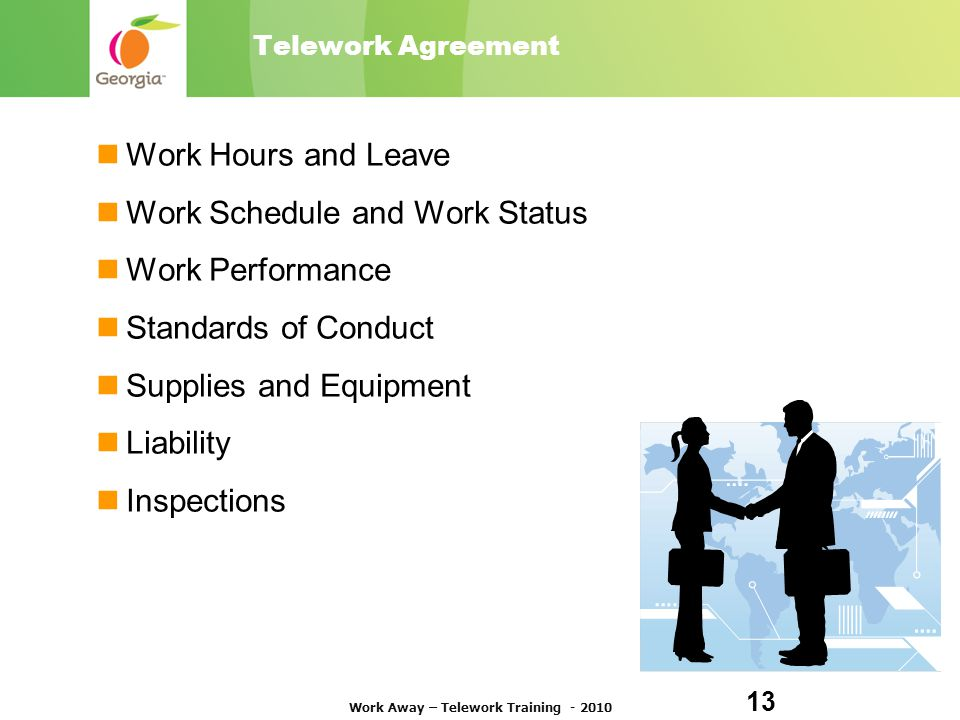 Telework Agreement Work Hours and Leave Work Schedule and Work Status Work Performance Standards of Conduct Supplies and Equipment Liability Inspections Work Away – Telework Training - 2010 13