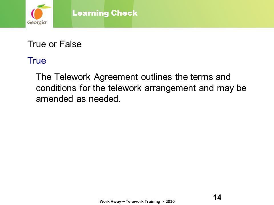 Learning Check True or False True The Telework Agreement outlines the terms and conditions for the telework arrangement and may be amended as needed.
