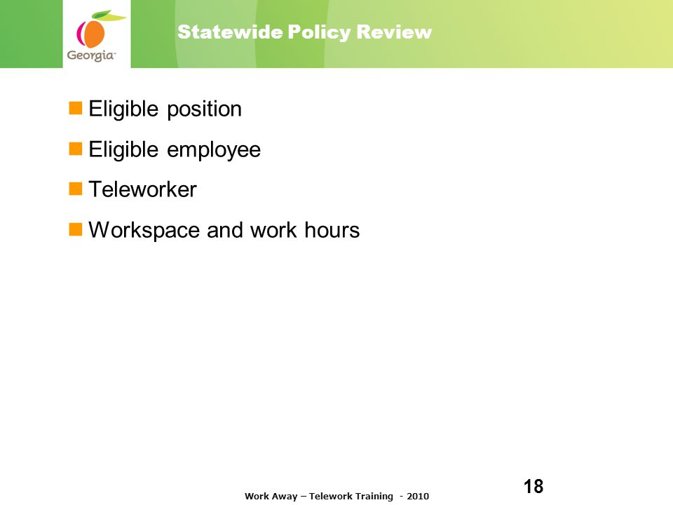 Statewide Policy Review Eligible position Eligible employee Teleworker Workspace and work hours Work Away – Telework Training - 2010 18