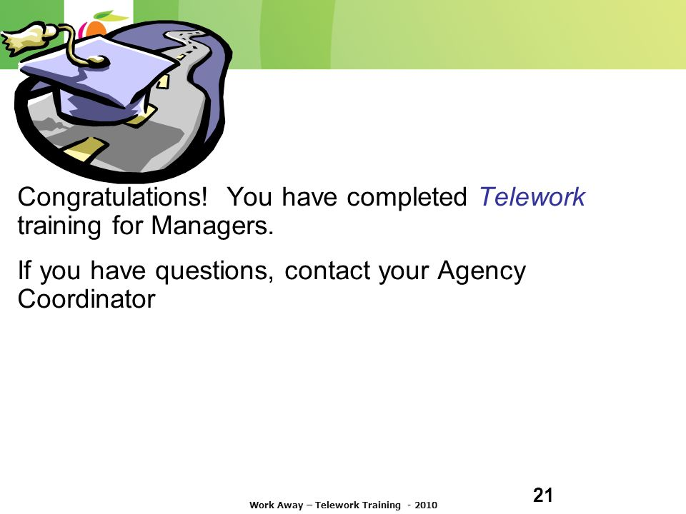 21 ( Congratulations. You have completed Telework training for Managers.