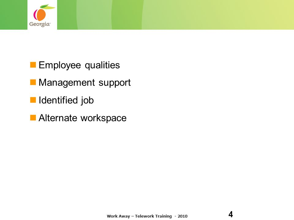 It Works Best with the Right … Employee qualities Management support Identified job Alternate workspace Work Away – Telework Training - 2010 4