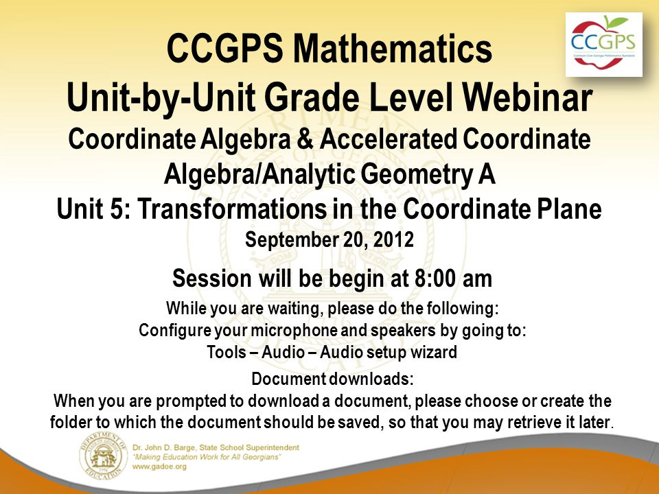 CCGPS Mathematics Unit-by-Unit Grade Level Webinar Coordinate Algebra & Accelerated Coordinate Algebra/Analytic Geometry A Unit 5: Transformations in