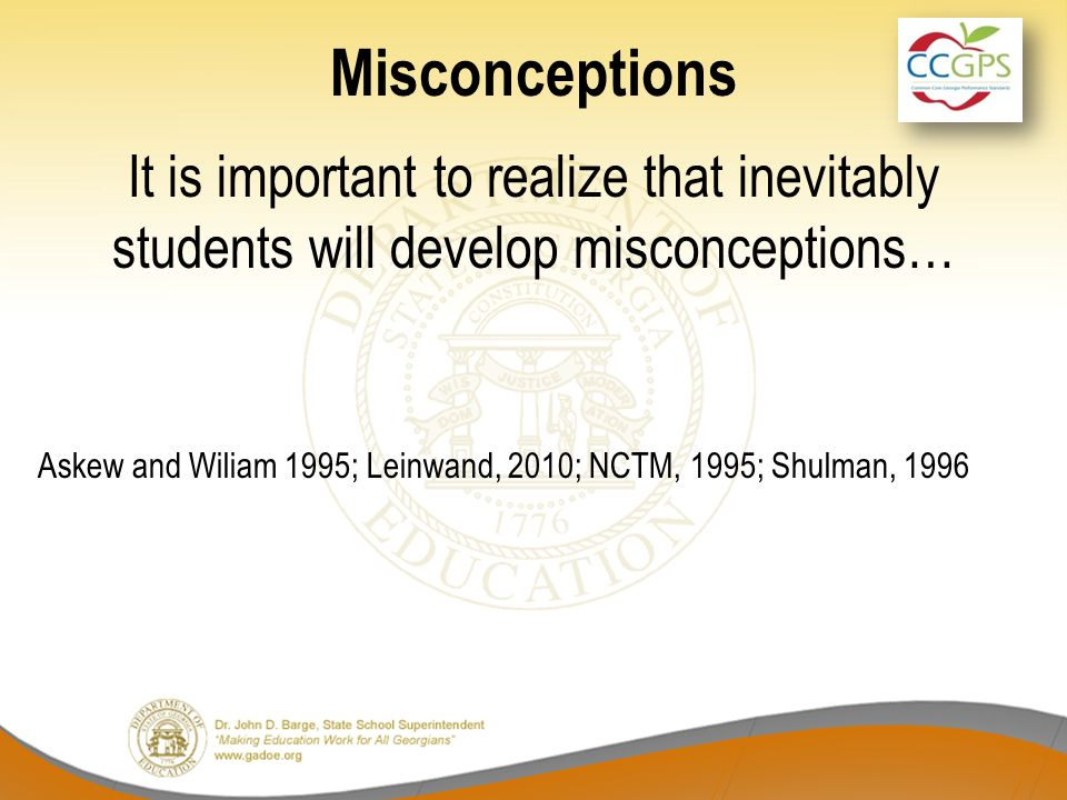 Misconceptions It is important to realize that inevitably students will develop misconceptions… Askew and Wiliam 1995; Leinwand, 2010; NCTM, 1995; Shu